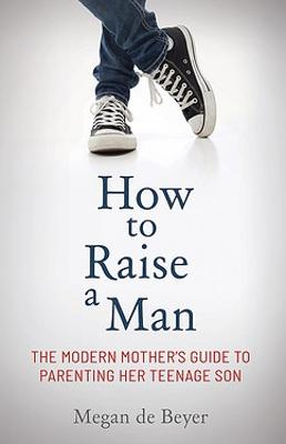 How to Raise a Man: The modern mother's guide to parenting her teenage son book