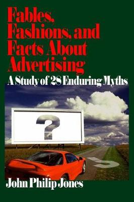 Fables, Fashions, and Facts About Advertising by John Philip Jones