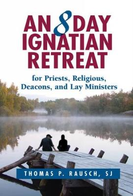 An Eight Day Ignatian Retreat for Priests, Religious, and Lay Ministers by Thomas P. Rausch, SJ