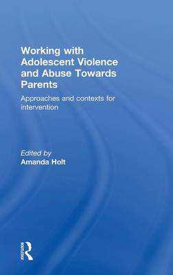Working with Adolescent Violence and Abuse Towards Parents: Approaches and Contexts for Intervention by Amanda Holt
