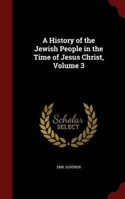 History of the Jewish People in the Time of Jesus Christ; Volume 3 by Emil Schurer
