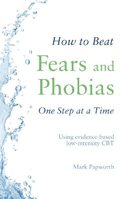 How to Beat Fears and Phobias One Step at a Time: Using evidence-based low-intensity CBT by Mark Papworth