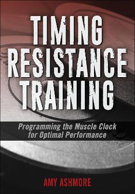 Timing Resistance Training: Programming the Muscle Clock for Optimal Performance by Amy Ashmore