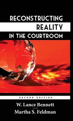 Reconstructing Reality in the Courtroom: Justice and Judgment in American Culture by Professor W Lance Bennett