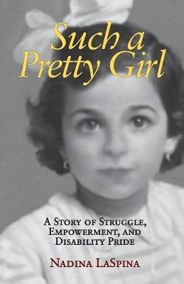 Such a Pretty Girl: A Story of Struggle, Empowerment, and Disability Pride by Nadina LaSpina