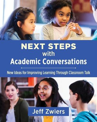 Next Steps with Academic Conversations: New Ideas for Improving Learning through Classroom Talk by Jeff Zwiers