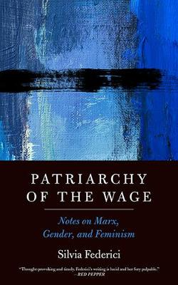 Patriarchy Of The Wage: Notes on Marx, Gender, and Feminism by Silvia Federici