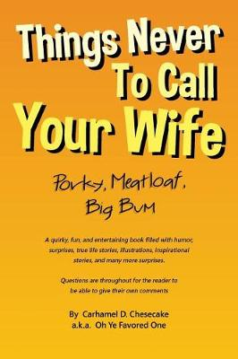 Things Never to Call Your Wife: Porky, Meatloaf, Big Bum by Carhamel D Chesecake
