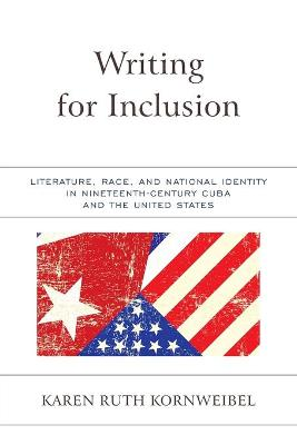 Writing for Inclusion: Literature, Race, and National Identity in Nineteenth-Century Cuba and the United States book