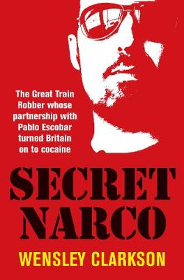 Secret Narco: The Great Train Robber whose partnership with Pablo Escobar turned Britain on to cocaine by Wensley Clarkson