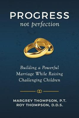 Progress not Perfection: Building a Powerful Marriage While Raising Challenging Children by Roy Thompson