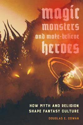 Magic, Monsters, and Make-Believe Heroes: How Myth and Religion Shape Fantasy Culture by Douglas E. Cowan