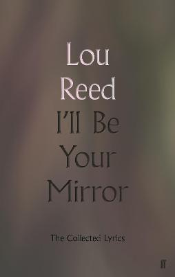I'll Be Your Mirror: The Collected Lyrics by Lou Reed