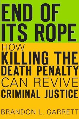 End of Its Rope: How Killing the Death Penalty Can Revive Criminal Justice by Brandon L. Garrett
