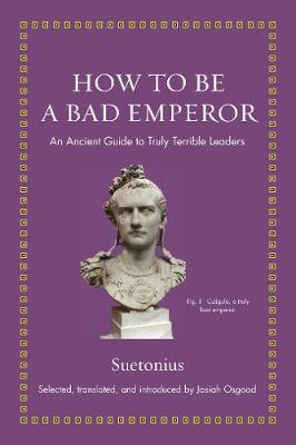 How to Be a Bad Emperor: An Ancient Guide to Truly Terrible Leaders by Suetonius