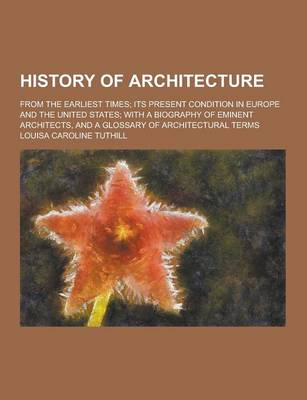History of Architecture; From the Earliest Times; Its Present Condition in Europe and the United States; With a Biography of Eminent Architects, and a by Louisa Caroline Tuthill