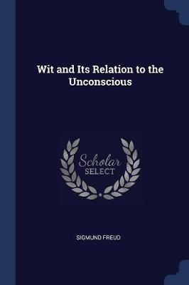 The Wit and Its Relation to the Unconscious by Sigmund Freud