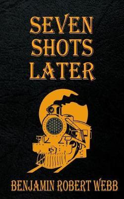 Seven Shots Later by Benjamin Robert Webb