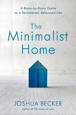 The Minimalist Home: A Room-By-Room Guide to a Decluttered, Refocused Life by Joshua Becker