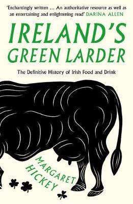 Ireland's Green Larder: The Definitive History of Irish Food and Drink by Margaret Hickey