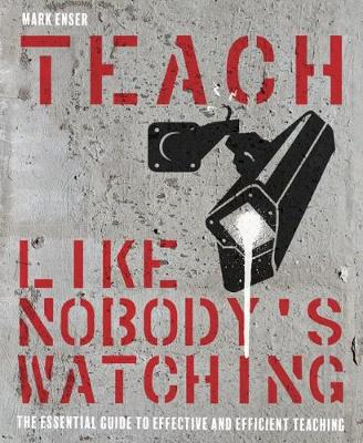 Teach Like Nobody's Watching: The essential guide to effective and efficient teaching by Mark Enser