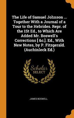 The Life of Samuel Johnson ... Together with a Journal of a Tour to the Hebrides. Repr. of the 1st Ed., to Which Are Added Mr. Boswell's Corrections [ &c.]. Ed., with New Notes, by P. Fitzgerald. (Auchinleck Ed.) by James Boswell