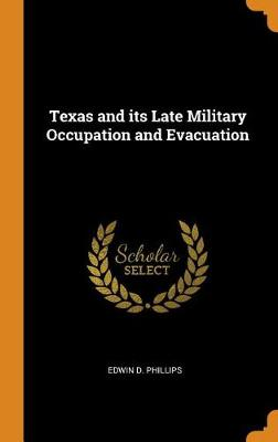 Texas and Its Late Military Occupation and Evacuation by Edwin D Phillips