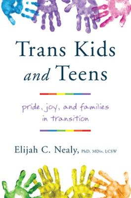 Trans Kids and Teens: Pride, Joy, and Families in Transition by Elijah C. Nealy