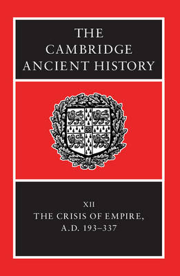 The Cambridge Ancient History: Volume 12, The Crisis of Empire, AD 193-337 by Alan Bowman