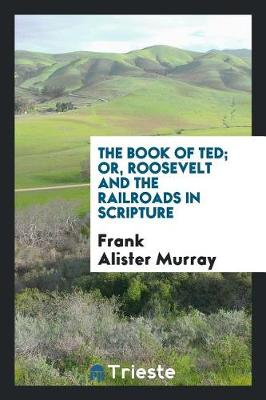 The Book of Ted; Or, Roosevelt and the Railroads in Scripture by Frank Alister Murray