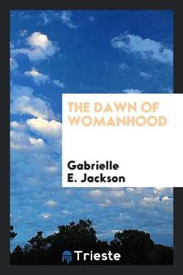 The Dawn of Womanhood by Gabrielle E Jackson