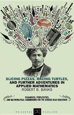 Slicing Pizzas, Racing Turtles, and Further Adventures in Applied Mathematics by Robert B. Banks