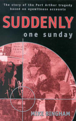 Suddenly One Sunday The Story of the Port Arthur Tragedy Based on Eyewitness Accounts by Mike Bingham
