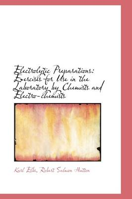 Electrolytic Preparations: Exercises for Use in the Laboratory by Chemists and Electro-Chemists by Robert Salmon Hutton Karl Elbs