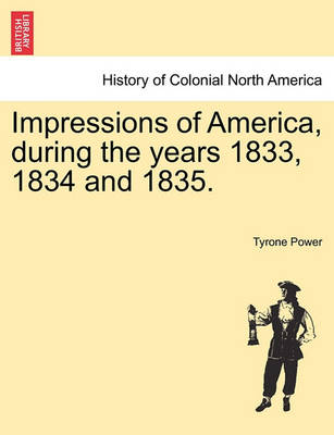Impressions of America, During the Years 1833, 1834 and 1835. by Tyrone Jr Power