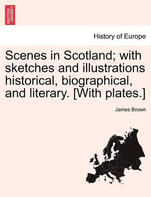 Scenes in Scotland; With Sketches and Illustrations Historical, Biographical, and Literary. [With Plates.] by Bishop James Brown