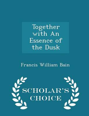 Together with an Essence of the Dusk - Scholar's Choice Edition by Francis William Bain