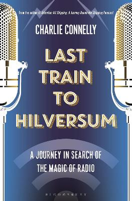 Last Train to Hilversum: A journey in search of the magic of radio by Charlie Connelly