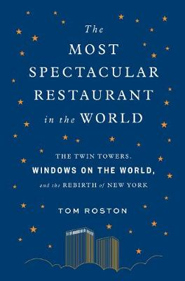 The Most Spectacular Restaurant in the World: The Twin Towers, Windows on the World, and the Rebirth of New York book