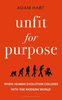 Unfit for Purpose: When Human Evolution Collides with the Modern World by Adam Hart