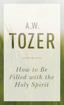 How to Be Filled with the Holy Spirit by A W Tozer