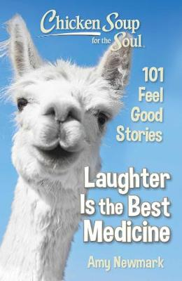 Chicken Soup for the Soul: Laughter Is the Best Medicine: 101 Feel Good Stories by Amy Newmark