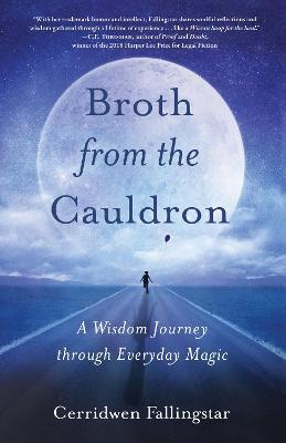 Broth from the Cauldron: A Wisdom Journey through Everyday Magic by Cerridwen Fallingstar