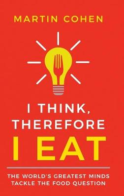 I Think Therefore I Eat: The World's Greatest Minds Tackle the Food Question by Martin Cohen