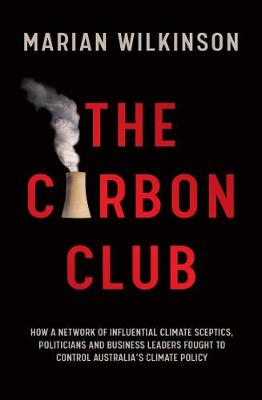The Carbon Club: How a Network of Influential Climate Sceptics, Politicians and Business Leaders Fought to Control Australia's Climate Policy book