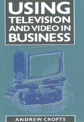 Using Television and Video in Business by Andrew Crofts