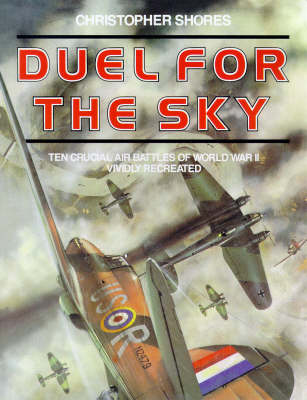 Duel for the Sky: Ten Crucial Air Battles of World War II Vividly Recreated by Christopher Shores