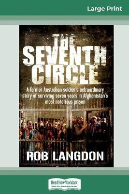 The Seventh Circle: A former Australian soldier's extraordinary story of surviving seven years in Afghanistan's most notorious prison (16pt Large Print Edition) by Rob Langdon