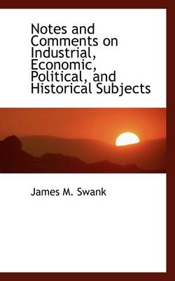 Notes and Comments on Industrial, Economic, Political and Historical Subjects by James Moore Swank