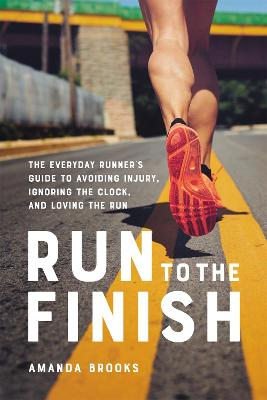 Run to the Finish: The Everyday Runner's Guide to Avoiding Injury, Ignoring the Clock, and Loving the Run by Amanda Brooks